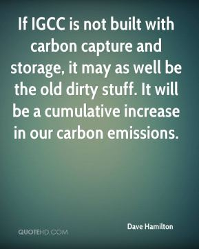 Dave Hamilton - If IGCC is not built with carbon capture and storage, it may as well be the old dirty stuff. It will be a cumulative increase in our carbon emissions.