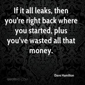 Dave Hamilton - If it all leaks, then you're right back where you started, plus you've wasted all that money.