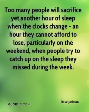 Dave Jackson - Too many people will sacrifice yet another hour of sleep when the clocks change - an hour they cannot afford to lose, particularly on the weekend, when people try to catch up on the sleep they missed during the week.