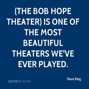 Dave King - (The Bob Hope Theater) is one of the most beautiful theaters we've ever played.