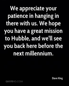 Dave King - We appreciate your patience in hanging in there with us. We hope you have a great mission to Hubble, and we'll see you back here before the next millennium.