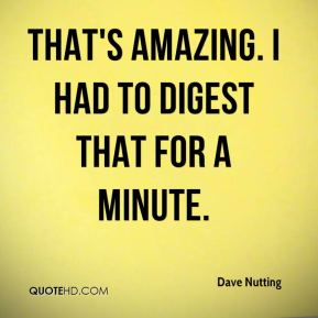 Dave Nutting - That's amazing. I had to digest that for a minute.