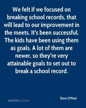 We felt if we focused on breaking school records, that will lead to our improvement in the meets. It's been successful. The kids have been using them as goals. A lot of them are newer, so they're very attainable goals to set out to break a school record.