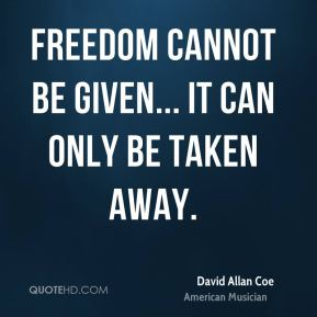 Freedom cannot be given... It can only be taken away.