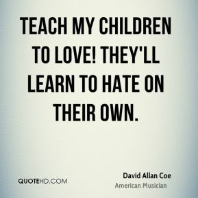 Teach my children to love! They'll learn to hate on their own.