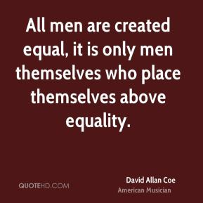 All men are created equal, it is only men themselves who place themselves above equality.