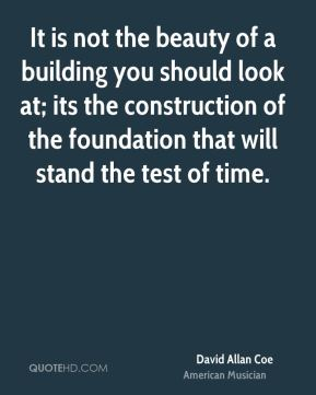 David Allan Coe - It is not the beauty of a building you should look at; its the construction of the foundation that will stand the test of time.