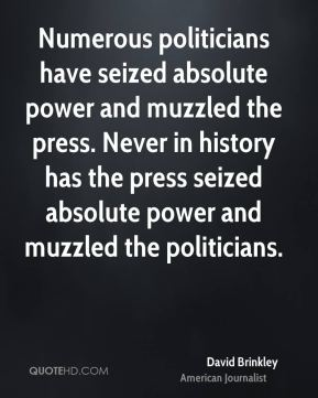 David Brinkley - Numerous politicians have seized absolute power and muzzled the press. Never in history has the press seized absolute power and muzzled the politicians.