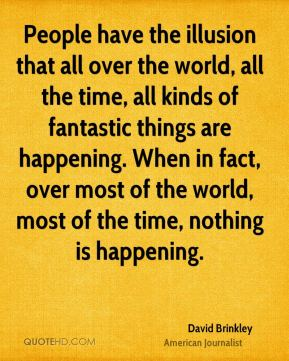 People have the illusion that all over the world, all the time, all kinds of fantastic things are happening. When in fact, over most of the world, most of the time, nothing is happening.