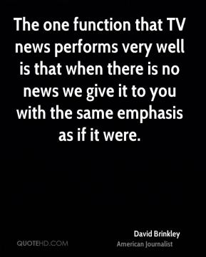 David Brinkley - The one function that TV news performs very well is that when there is no news we give it to you with the same emphasis as if it were.