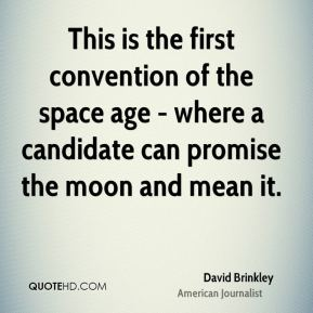 David Brinkley - This is the first convention of the space age - where a candidate can promise the moon and mean it.