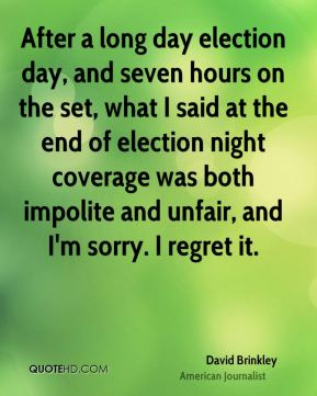 David Brinkley - After a long day election day, and seven hours on the set, what I said at the end of election night coverage was both impolite and unfair, and I'm sorry. I regret it.