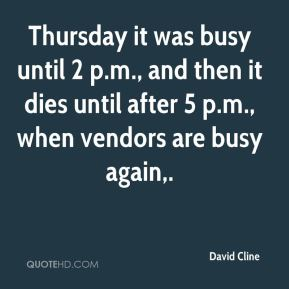 David Cline - Thursday it was busy until 2 p.m., and then it dies until after 5 p.m., when vendors are busy again.