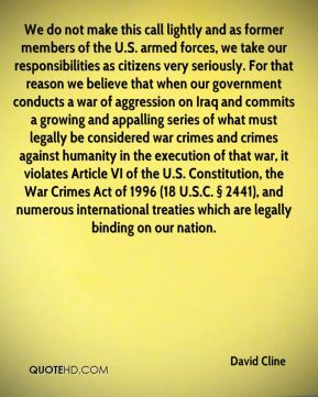 David Cline - We do not make this call lightly and as former members of the U.S. armed forces, we take our responsibilities as citizens very seriously. For that reason we believe that when our government conducts a war of aggression on Iraq and commits a growing and appalling series of what must legally be considered war crimes and crimes against humanity in the execution of that war, it violates Article VI of the U.S. Constitution, the War Crimes Act of 1996 (18 U.S.C. § 2441), and numerous international treaties which are legally binding on our nation.