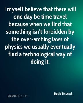 David Deutsch - I myself believe that there will one day be time travel because when we find that something isn't forbidden by the over-arching laws of physics we usually eventually find a technological way of doing it.