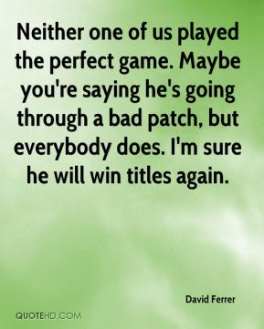 David Ferrer - Neither one of us played the perfect game. Maybe you're saying he's going through a bad patch, but everybody does. I'm sure he will win titles again.
