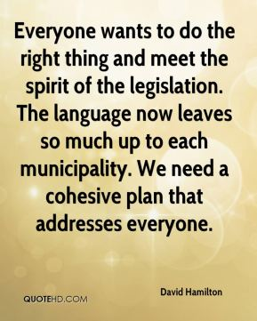 David Hamilton - Everyone wants to do the right thing and meet the spirit of the legislation. The language now leaves so much up to each municipality. We need a cohesive plan that addresses everyone.