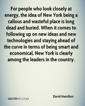 David Hamilton - For people who look closely at energy, the idea of New York being a callous and wasteful place is long dead and buried. When it comes to following up on new ideas and new technologies and staying ahead of the curve in terms of being smart and economical, New York is clearly among the leaders in the country.