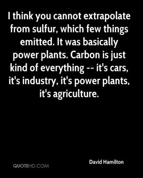 David Hamilton - I think you cannot extrapolate from sulfur, which few things emitted. It was basically power plants. Carbon is just kind of everything -- it's cars, it's industry, it's power plants, it's agriculture.