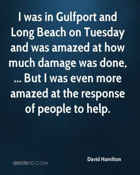 David Hamilton - I was in Gulfport and Long Beach on Tuesday and was amazed at how much damage was done, ... But I was even more amazed at the response of people to help.