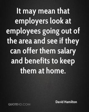 David Hamilton - It may mean that employers look at employees going out of the area and see if they can offer them salary and benefits to keep them at home.