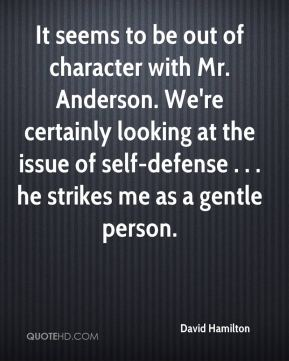 David Hamilton - It seems to be out of character with Mr. Anderson. We're certainly looking at the issue of self-defense . . . he strikes me as a gentle person.