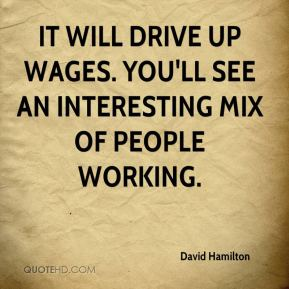 David Hamilton - It will drive up wages. You'll see an interesting mix of people working.