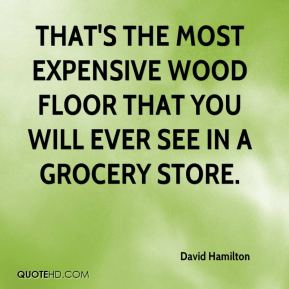 David Hamilton - That's the most expensive wood floor that you will ever see in a grocery store.