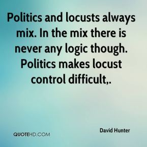 David Hunter - Politics and locusts always mix. In the mix there is never any logic though. Politics makes locust control difficult.