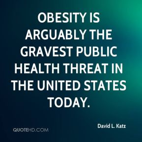 David L. Katz - Obesity is arguably the gravest public health threat in the United States today.