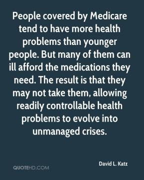David L. Katz - People covered by Medicare tend to have more health problems than younger people. But many of them can ill afford the medications they need. The result is that they may not take them, allowing readily controllable health problems to evolve into unmanaged crises.