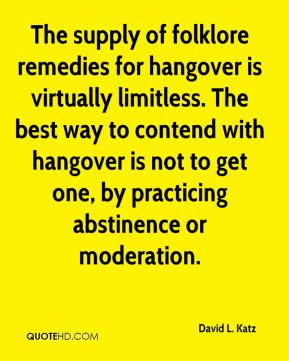 The supply of folklore remedies for hangover is virtually limitless. The best way to contend with hangover is not to get one, by practicing abstinence or moderation.