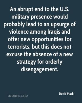 David Mack - An abrupt end to the U.S. military presence would probably lead to an upsurge of violence among Iraqis and offer new opportunities for terrorists, but this does not excuse the absence of a new strategy for orderly disengagement.
