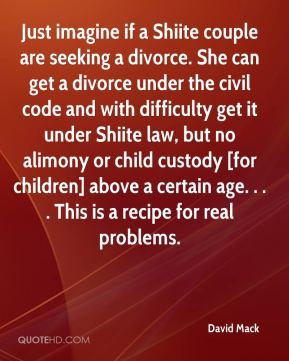 David Mack - Just imagine if a Shiite couple are seeking a divorce. She can get a divorce under the civil code and with difficulty get it under Shiite law, but no alimony or child custody [for children] above a certain age. . . . This is a recipe for real problems.