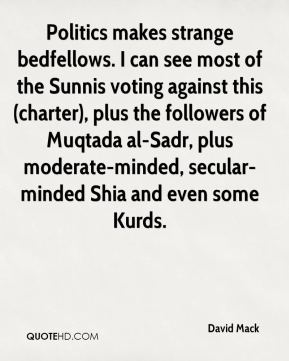 David Mack - Politics makes strange bedfellows. I can see most of the Sunnis voting against this (charter), plus the followers of Muqtada al-Sadr, plus moderate-minded, secular-minded Shia and even some Kurds.