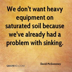 David McSweeney - We don't want heavy equipment on saturated soil because we've already had a problem with sinking.