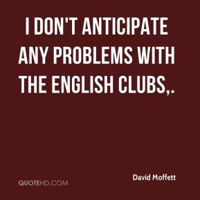 I don't anticipate any problems with the English clubs.