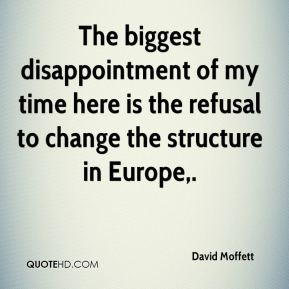 David Moffett - The biggest disappointment of my time here is the refusal to change the structure in Europe.