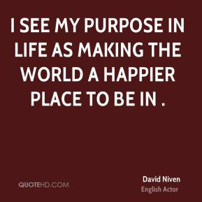 I see my purpose in life as making the world a happier place to be in .