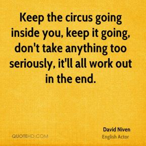 Keep the circus going inside you, keep it going, don't take anything too seriously, it'll all work out in the end.