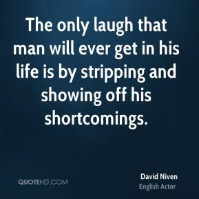 David Niven - The only laugh that man will ever get in his life is by stripping and showing off his shortcomings.