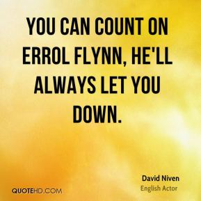 You can count on Errol Flynn, he'll always let you down.