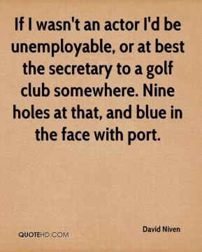 David Niven - If I wasn't an actor I'd be unemployable, or at best the secretary to a golf club somewhere. Nine holes at that, and blue in the face with port.