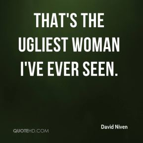 David Niven - That's the ugliest woman I've ever seen.