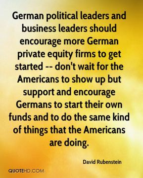 David Rubenstein - German political leaders and business leaders should encourage more German private equity firms to get started -- don't wait for the Americans to show up but support and encourage Germans to start their own funds and to do the same kind of things that the Americans are doing.