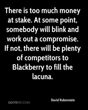 David Rubenstein - There is too much money at stake. At some point, somebody will blink and work out a compromise. If not, there will be plenty of competitors to Blackberry to fill the lacuna.