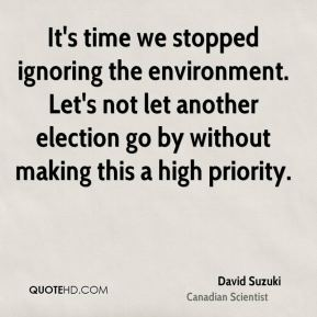 David Suzuki - It's time we stopped ignoring the environment. Let's not let another election go by without making this a high priority.