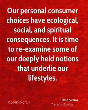 David Suzuki - Our personal consumer choices have ecological, social, and spiritual consequences. It is time to re-examine some of our deeply held notions that underlie our lifestyles.