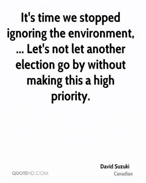 It's time we stopped ignoring the environment, ... Let's not let another election go by without making this a high priority.