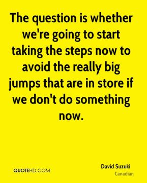 The question is whether we're going to start taking the steps now to avoid the really big jumps that are in store if we don't do something now.